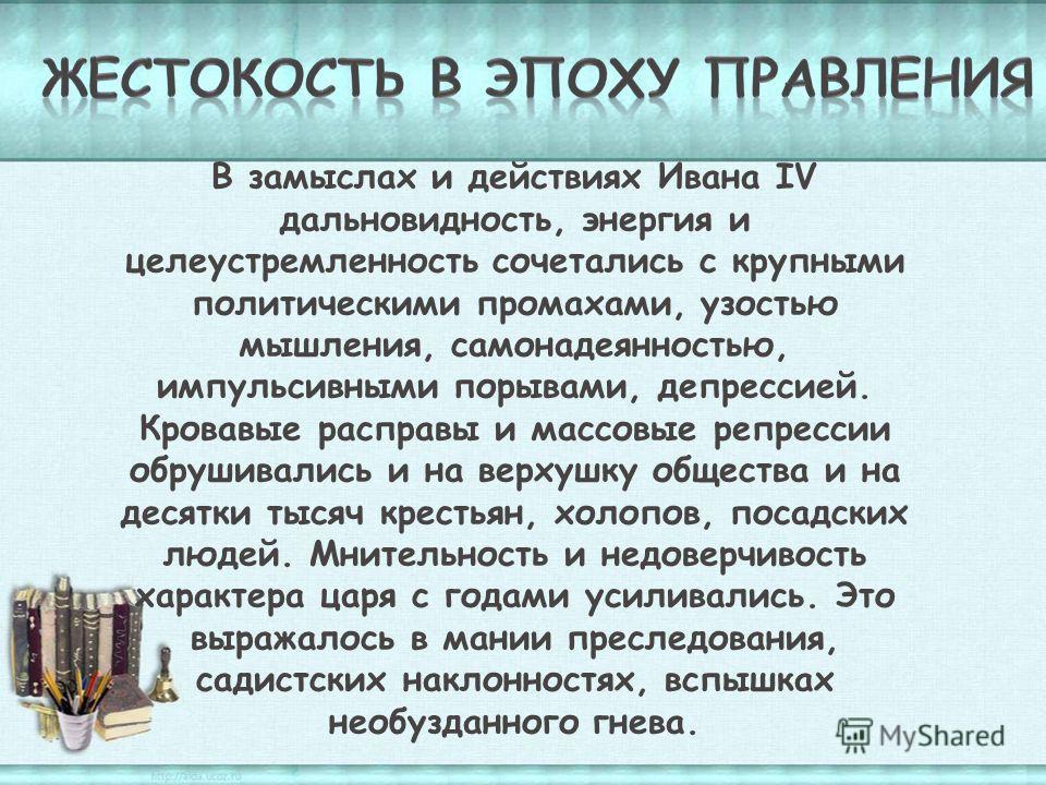 В замыслах и действиях Ивана IV дальновидность, энергия и целеустремленность сочетались с крупными политическими промахами, узостью мышления, самонадеянностью, импульсивными порывами, депрессией. Кровавые расправы и массовые репрессии обрушивались и