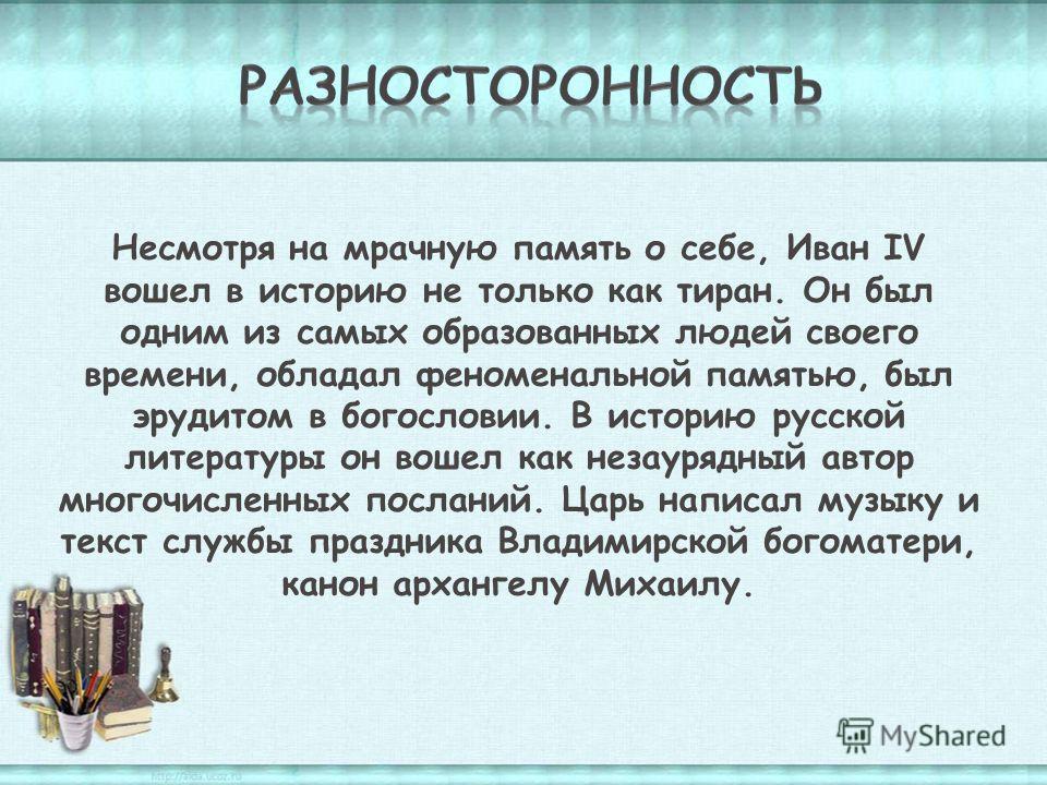 Несмотря на мрачную память о себе, Иван IV вошел в историю не только как тиран. Он был одним из самых образованных людей своего времени, обладал феноменальной памятью, был эрудитом в богословии. В историю русской литературы он вошел как незаурядный а
