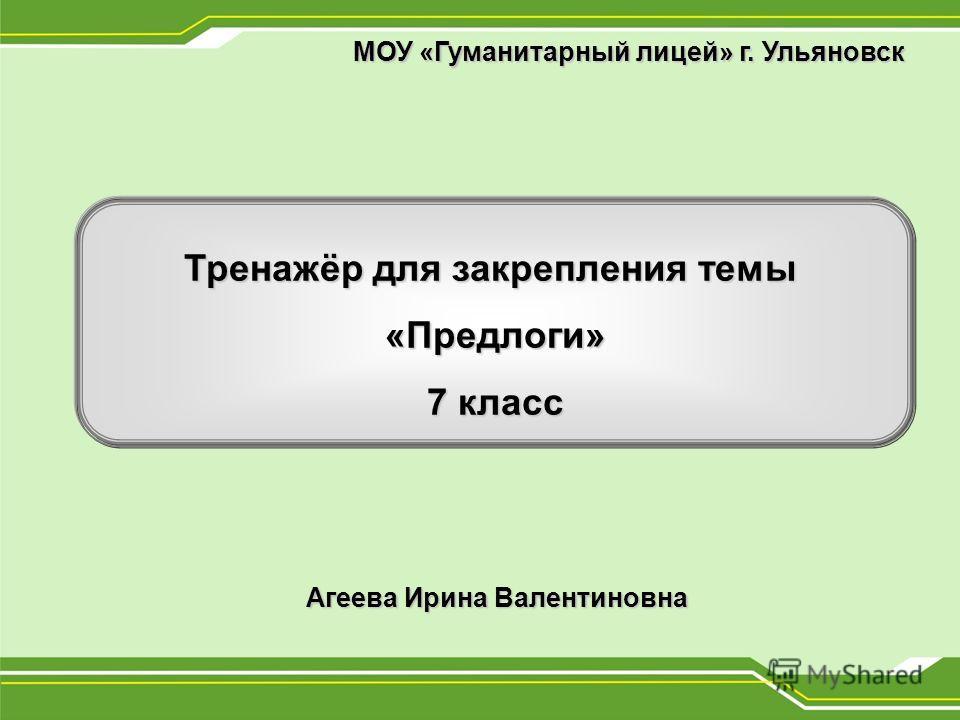 Тренажёр для закрепления темы «Предлоги» 7 класс Агеева Ирина Валентиновна МОУ «Гуманитарный лицей» г. Ульяновск