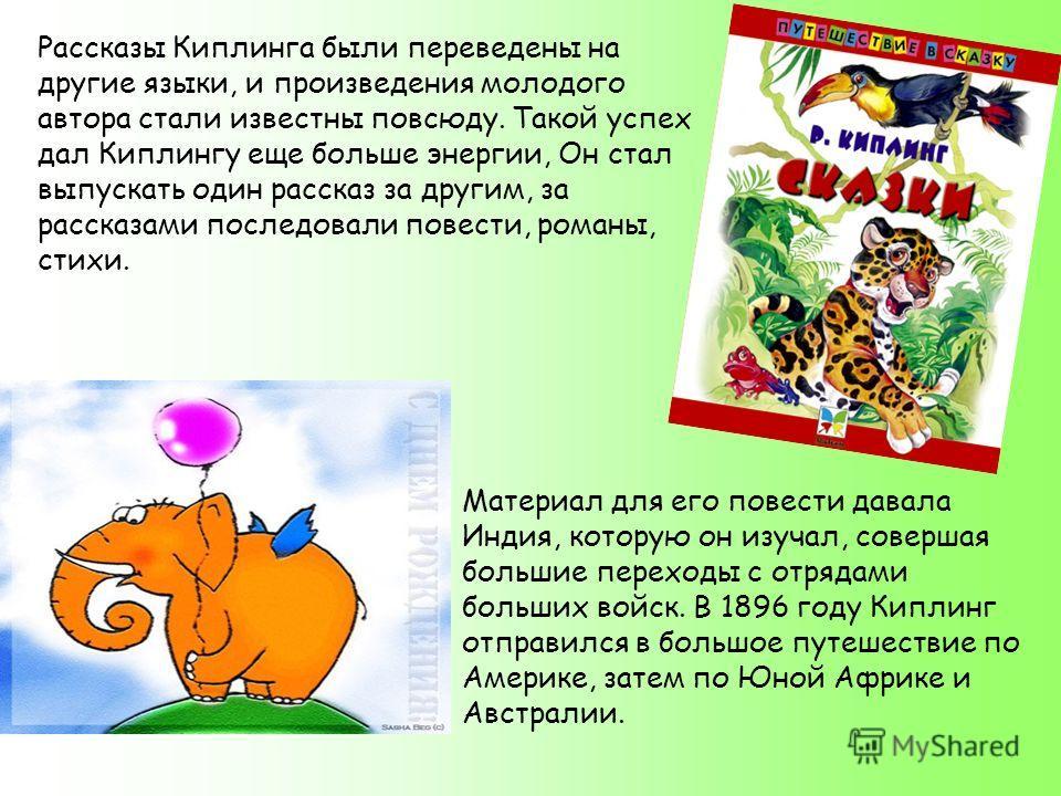 Рассказы Киплинга были переведены на другие языки, и произведения молодого автора стали известны повсюду. Такой успех дал Киплингу еще больше энергии, Он стал выпускать один рассказ за другим, за рассказами последовали повести, романы, стихи. Материа