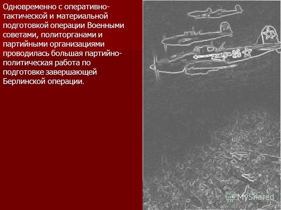 Одновременно с оперативно- тактической и материальной подготовкой операции Военными советами, политорганами и партийными организациями проводилась большая партийно- политическая работа по подготовке завершающей Берлинской операции.
