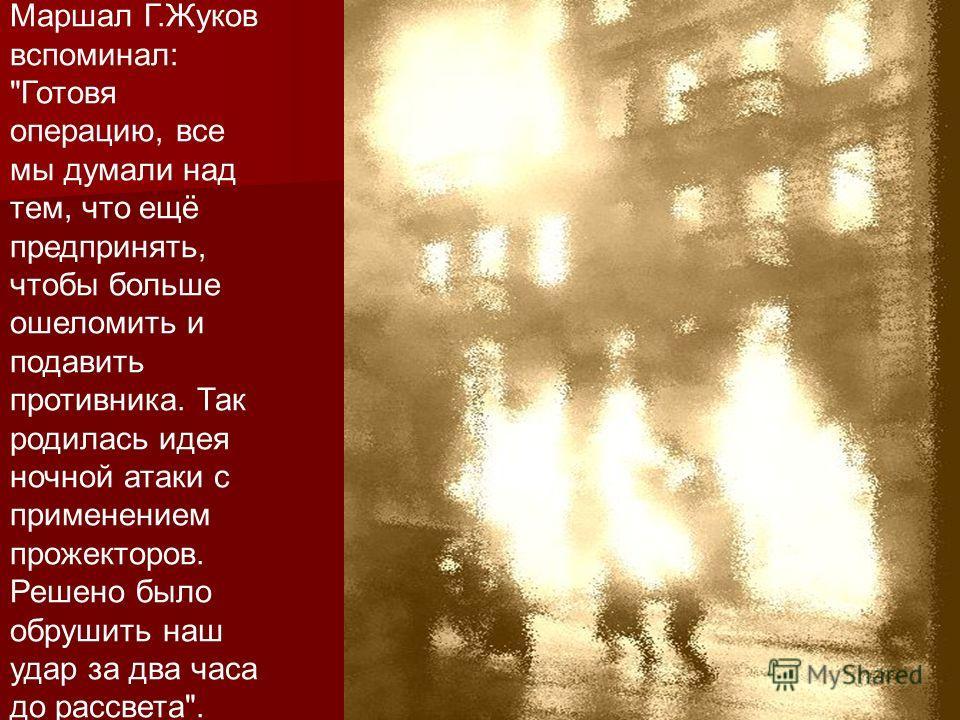 Маршал Г.Жуков вспоминал: Готовя операцию, все мы думали над тем, что ещё предпринять, чтобы больше ошеломить и подавить противника. Так родилась идея ночной атаки с применением прожекторов. Решено было обрушить наш удар за два часа до рассвета.