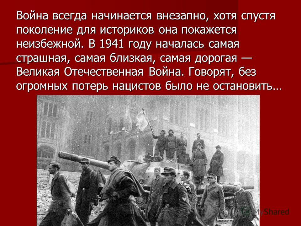 Война всегда начинается внезапно, хотя спустя поколение для историков она покажется неизбежной. В 1941 году началась самая страшная, самая близкая, самая дорогая Великая Отечественная Война. Говорят, без огромных потерь нацистов было не остановить…