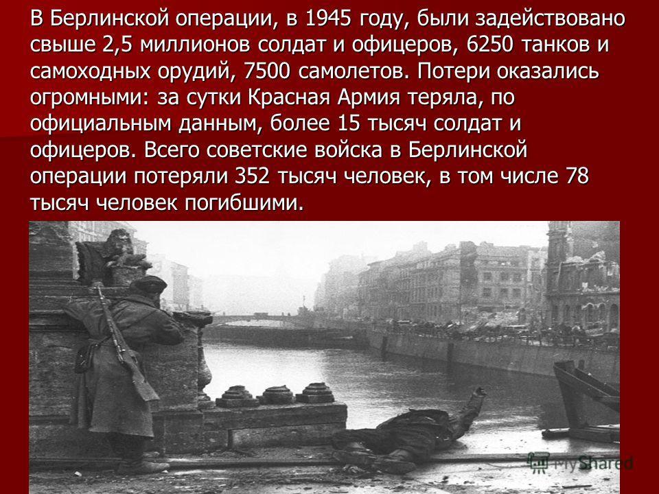 В Берлинской операции, в 1945 году, были задействовано свыше 2,5 миллионов солдат и офицеров, 6250 танков и самоходных орудий, 7500 самолетов. Потери оказались огромными: за сутки Красная Армия теряла, по официальным данным, более 15 тысяч солдат и о