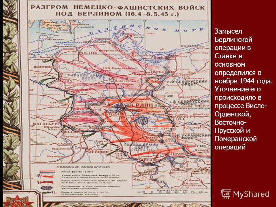 Замысел Берлинской операции в Ставке в основном определился в ноябре 1944 года. Уточнение его происходило в процессе Висло- Орденской, Восточно- Прусской и Померанской операций