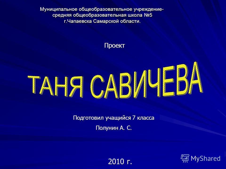 Муниципальное общеобразовательное учреждение- средняя общеобразовательная школа 5 г.Чапаевска Самарской области. Проект Подготовил учащийся 7 класса Полунин А. С. 2010 г.