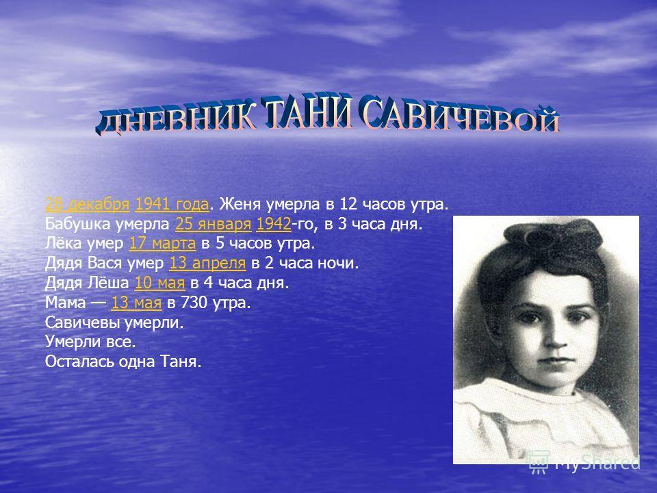 28 декабря28 декабря 1941 года. Женя умерла в 12 часов утра.1941 года Бабушка умерла 25 января 1942-го, в 3 часа дня.25 января1942 Лёка умер 17 марта в 5 часов утра.17 марта Дядя Вася умер 13 апреля в 2 часа ночи.13 апреля Дядя Лёша 10 мая в 4 часа д