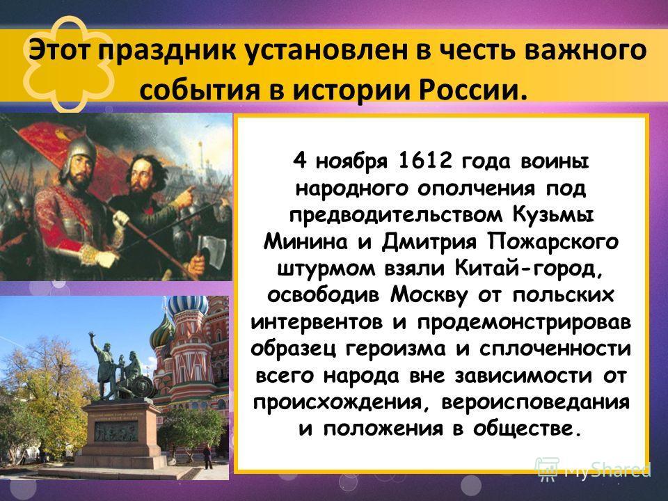 4 ноября 1612 года воины народного ополчения под предводительством Кузьмы Минина и Дмитрия Пожарского штурмом взяли Китай-город, освободив Москву от польских интервентов и продемонстрировав образец героизма и сплоченности всего народа вне зависимости