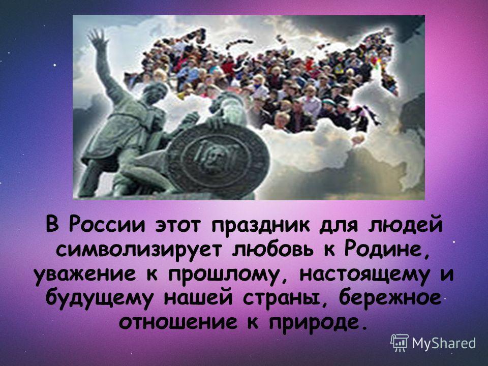 В России этот праздник для людей символизирует любовь к Родине, уважение к прошлому, настоящему и будущему нашей страны, бережное отношение к природе.