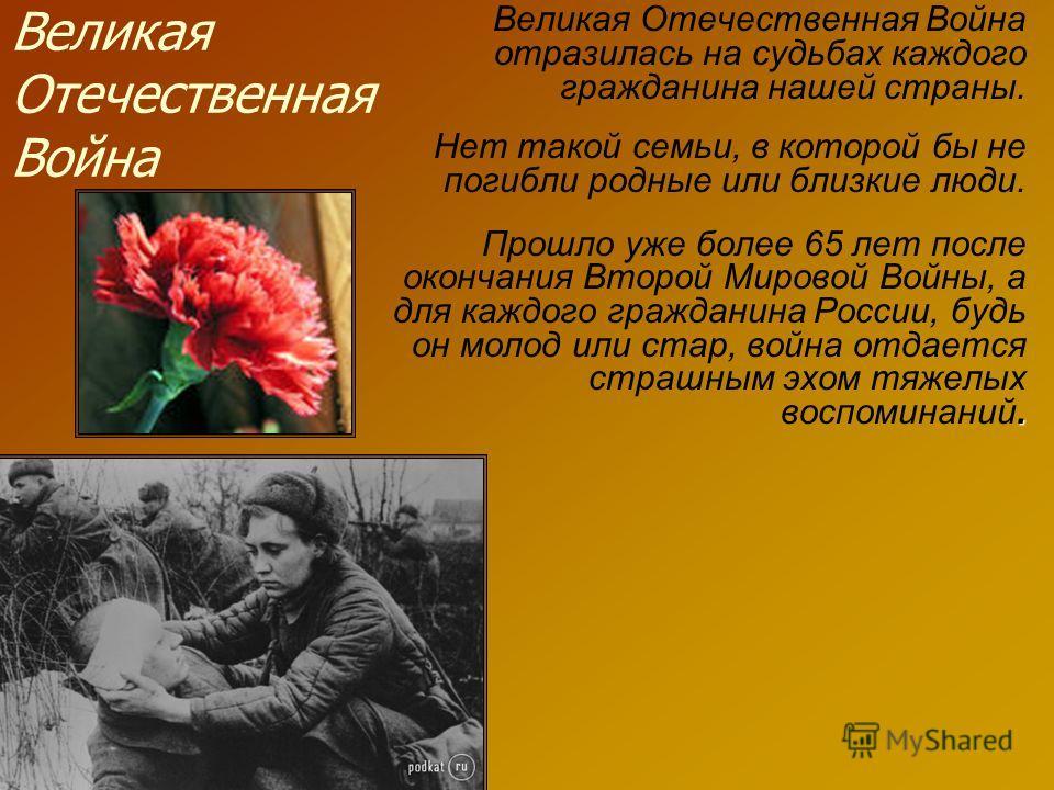 Великая Отечественная Война Великая Отечественная Война отразилась на судьбах каждого гражданина нашей страны. Нет такой семьи, в которой бы не погибли родные или близкие люди. Прошло уже более 65 лет после окончания Второй Мировой Войны, а для каждо