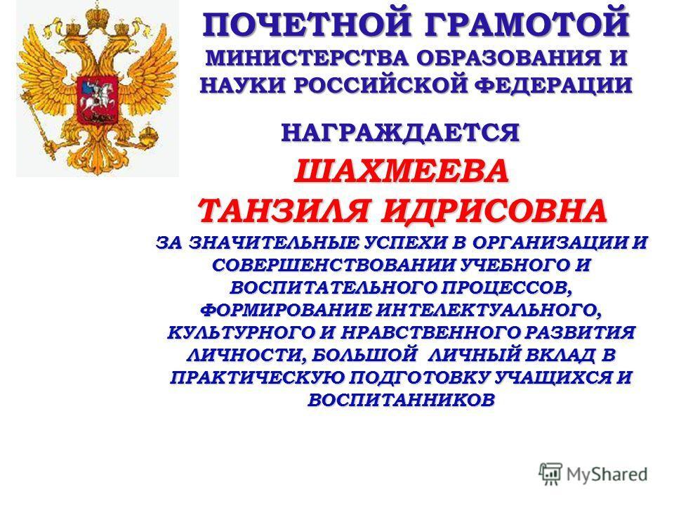 ПОЧЕТНОЙ ГРАМОТОЙ МИНИСТЕРСТВА ОБРАЗОВАНИЯ И НАУКИ РОССИЙСКОЙ ФЕДЕРАЦИИ НАГРАЖДАЕТСЯШАХМЕЕВА ТАНЗИЛЯ ИДРИСОВНА ЗА ЗНАЧИТЕЛЬНЫЕ УСПЕХИ В ОРГАНИЗАЦИИ И СОВЕРШЕНСТВОВАНИИ УЧЕБНОГО И ВОСПИТАТЕЛЬНОГО ПРОЦЕССОВ, ФОРМИРОВАНИЕ ИНТЕЛЕКТУАЛЬНОГО, КУЛЬТУРНОГО И