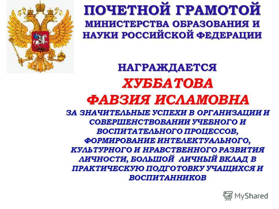 ПОЧЕТНОЙ ГРАМОТОЙ МИНИСТЕРСТВА ОБРАЗОВАНИЯ И НАУКИ РОССИЙСКОЙ ФЕДЕРАЦИИ НАГРАЖДАЕТСЯХУББАТОВА ФАВЗИЯ ИСЛАМОВНА ЗА ЗНАЧИТЕЛЬНЫЕ УСПЕХИ В ОРГАНИЗАЦИИ И СОВЕРШЕНСТВОВАНИИ УЧЕБНОГО И ВОСПИТАТЕЛЬНОГО ПРОЦЕССОВ, ФОРМИРОВАНИЕ ИНТЕЛЕКТУАЛЬНОГО, КУЛЬТУРНОГО И