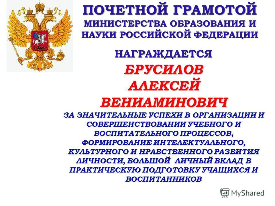 ПОЧЕТНОЙ ГРАМОТОЙ МИНИСТЕРСТВА ОБРАЗОВАНИЯ И НАУКИ РОССИЙСКОЙ ФЕДЕРАЦИИ НАГРАЖДАЕТСЯ БРУСИЛОВ АЛЕКСЕЙ ВЕНИАМИНОВИЧ ЗА ЗНАЧИТЕЛЬНЫЕ УСПЕХИ В ОРГАНИЗАЦИИ И СОВЕРШЕНСТВОВАНИИ УЧЕБНОГО И ВОСПИТАТЕЛЬНОГО ПРОЦЕССОВ, ФОРМИРОВАНИЕ ИНТЕЛЕКТУАЛЬНОГО, КУЛЬТУРНО
