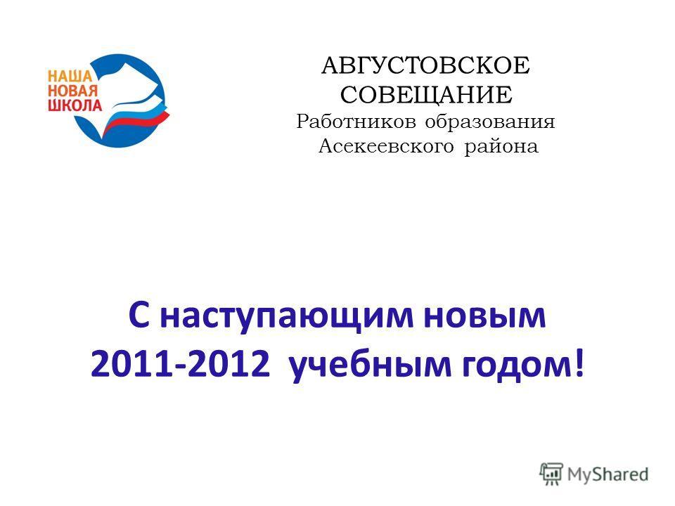 АВГУСТОВСКОЕ СОВЕЩАНИЕ Работников образования Асекеевского района С наступающим новым 2011-2012 учебным годом!