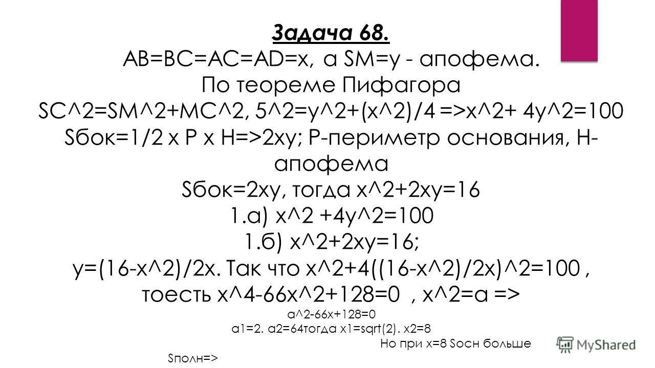 Задача 68. АВ=ВС=АС=AD=x, а SM=y - апофема. По теореме Пифагора SC^2=SM^2+MC^2, 5^2=y^2+(x^2)/4 =>x^2+ 4y^2=100 Sбок=1/2 x P x H=>2xy; P-периметр основания, H- апофема Sбок=2xy, тогда x^2+2xy=16 1.а) x^2 +4y^2=100 1.б) x^2+2xy=16; y=(16-x^2)/2x. Так