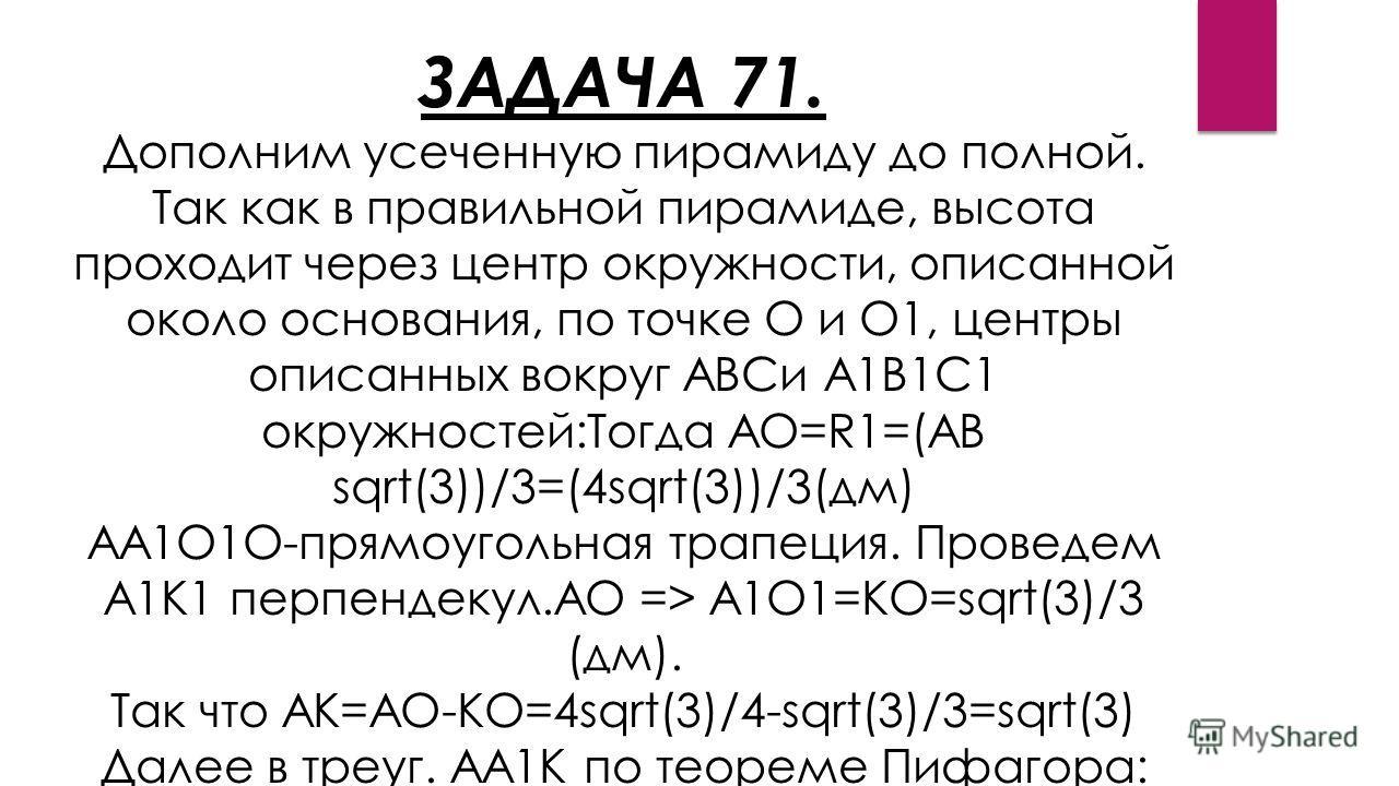 ЗАДАЧА 71. Дополним усеченную пирамиду до полной. Так как в правильной пирамиде, высота проходит через центр окружности, описанной около основания, по точке O и O1, центры описанных вокруг ABCи A1B1C1 окружностей:Тогда AO=R1=(AB sqrt(3))/3=(4sqrt(3))