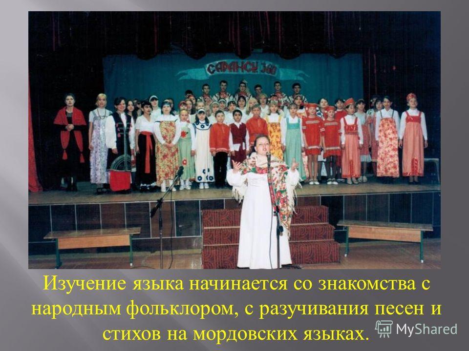 Изучение языка начинается со знакомства с народным фольклором, с разучивания песен и стихов на мордовских языках.
