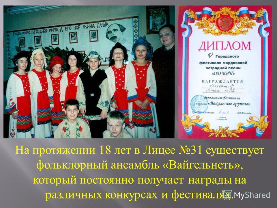 На протяжении 18 лет в Лицее 31 существует фольклорный ансамбль «Вайгельнеть», который постоянно получает награды на различных конкурсах и фестивалях.