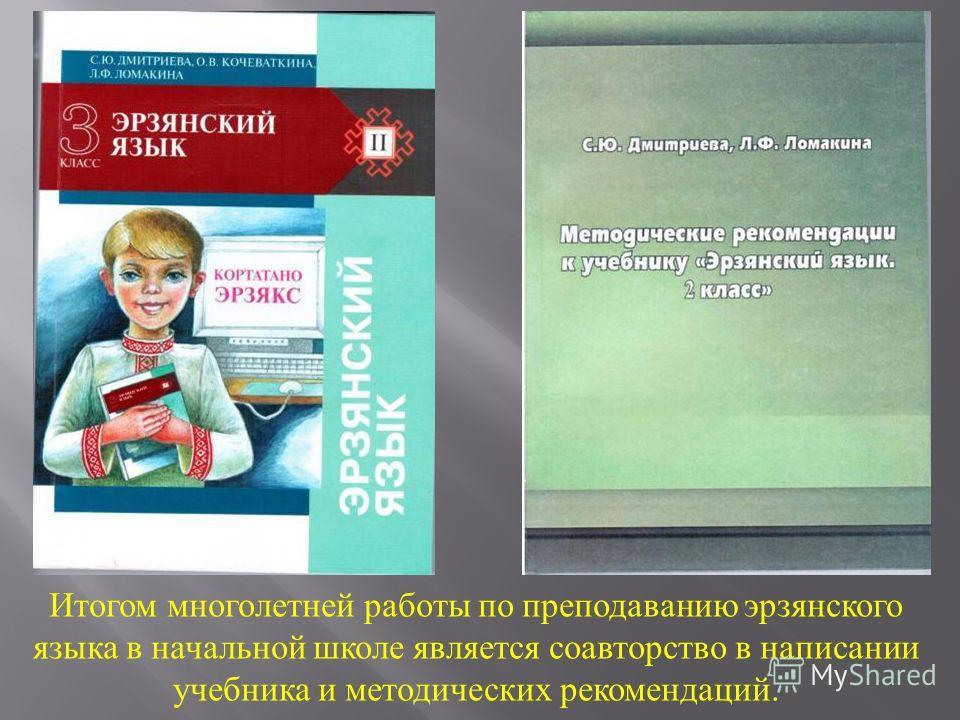 Итогом многолетней работы по преподаванию эрзянского языка в начальной школе является соавторство в написании учебника и методических рекомендаций.