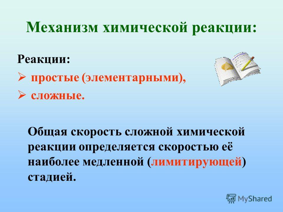 Механизм химической реакции: Реакции: простые (элементарными), сложные. Общая скорость сложной химической реакции определяется скоростью её наиболее медленной (лимитирующей) стадией.