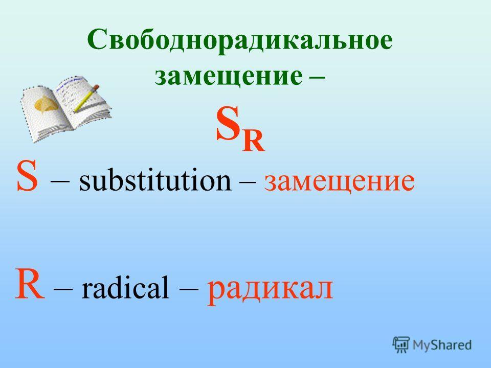 Свободнорадикальное замещение – S R S – substitution – замещение R – radical – радикал