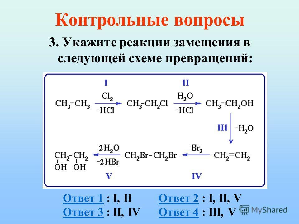 Контрольные вопросы 3. Укажите реакции замещения в следующей схеме превращений:  Ответ 1Ответ 1 : I, II Ответ 2 : I, II, VОтвет 2 Ответ 3 : II, IV Ответ 4 : III, VОтвет 3Ответ 4