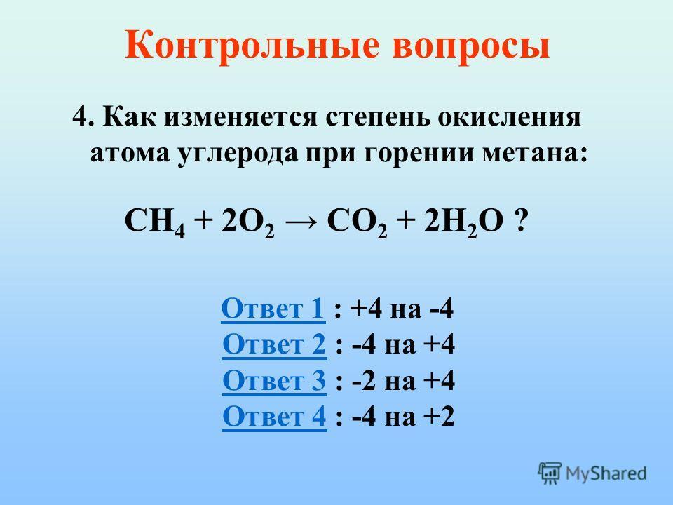 Контрольные вопросы 4. Как изменяется степень окисления атома углерода при горении метана: CH 4 + 2O 2 CO 2 + 2H 2 O ? Ответ 1 : +4 на -4 Ответ 2 : -4 на +4 Ответ 3 : -2 на +4 Ответ 4 : -4 на +2Ответ 1 Ответ 2 Ответ 3 Ответ 4