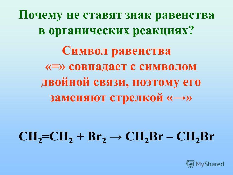 Почему не ставят знак равенства в органических реакциях? Символ равенства «=» совпадает с символом двойной связи, поэтому его заменяют стрелкой «» CH 2 =СH 2 + Br 2 CH 2 Br – СH 2 Br