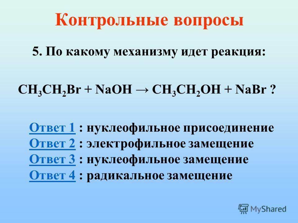 Контрольные вопросы 5. По какому механизму идет реакция: CH 3 CH 2 Br + NaOH CH 3 CH 2 OH + NaBr ? Ответ 1Ответ 1 : нуклеофильное присоединение Ответ 2 : электрофильное замещение Ответ 3 : нуклеофильное замещение Ответ 4 : радикальное замещение Ответ