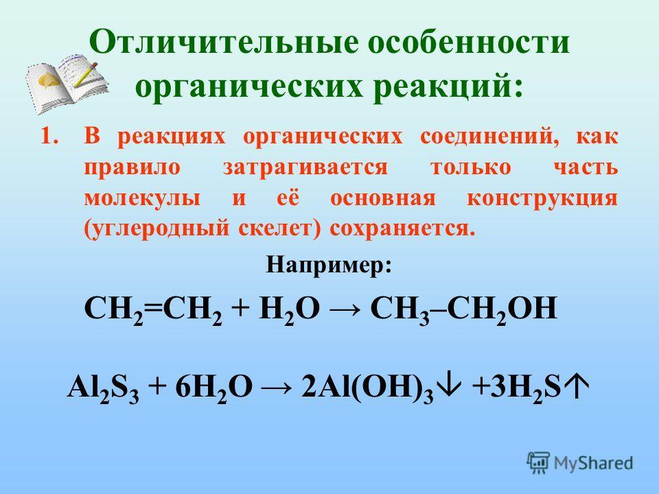 Отличительные особенности органических реакций: 1.В реакциях органических соединений, как правило затрагивается только часть молекулы и её основная конструкция (углеродный скелет) сохраняется. Например: CH 2 =СH 2 + Н 2 О CH 3 –СH 2 ОН Al 2 S 3 + 6H