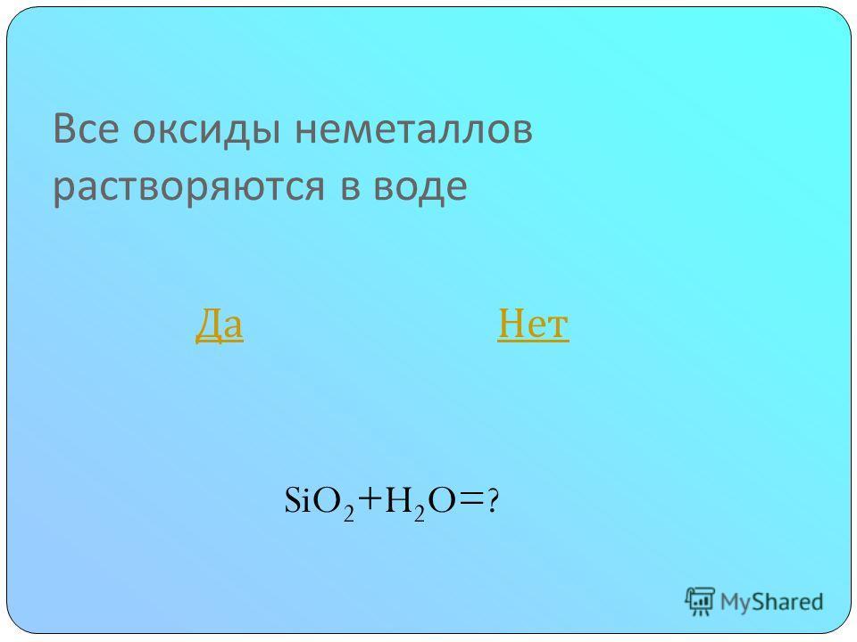 Все оксиды неметаллов растворяются в воде Да Нет Да Нет SiO 2 +H 2 O=?