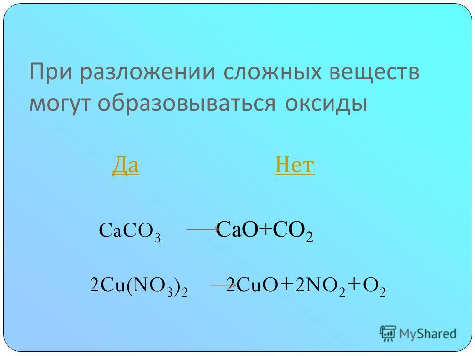При разложении сложных веществ могут образовываться оксиды Да Нет Да Нет CaCO 3 CaO+CО 2 2Cu(NO 3 ) 2 2CuO+2NO 2 +O 2