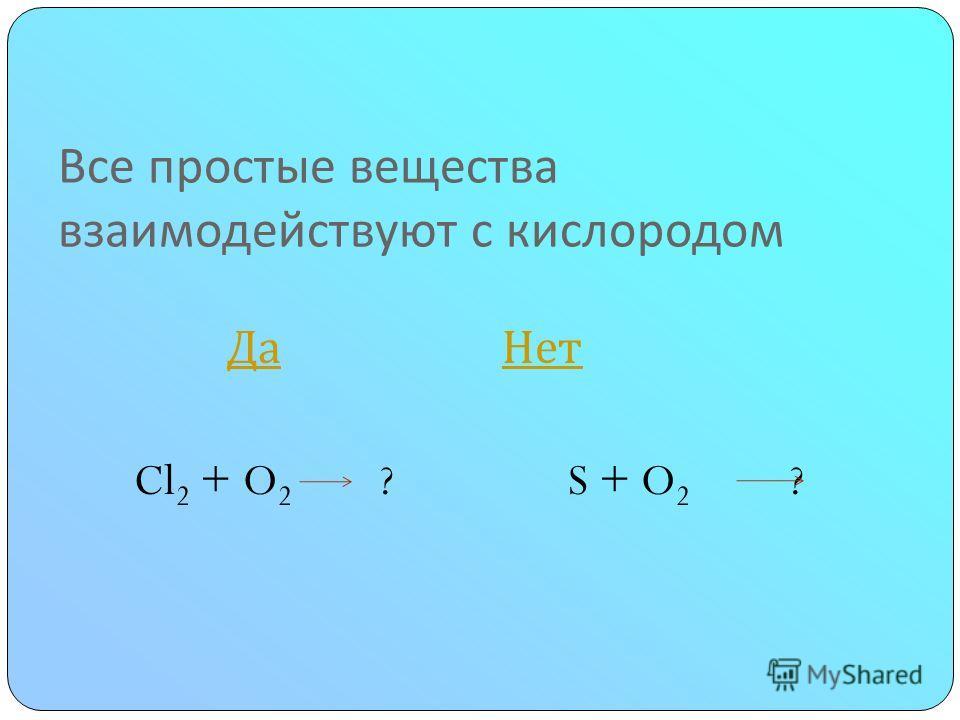 Все простые вещества взаимодействуют с кислородом Да Нет Да Нет Cl 2 + O 2 ? S + O 2 ?