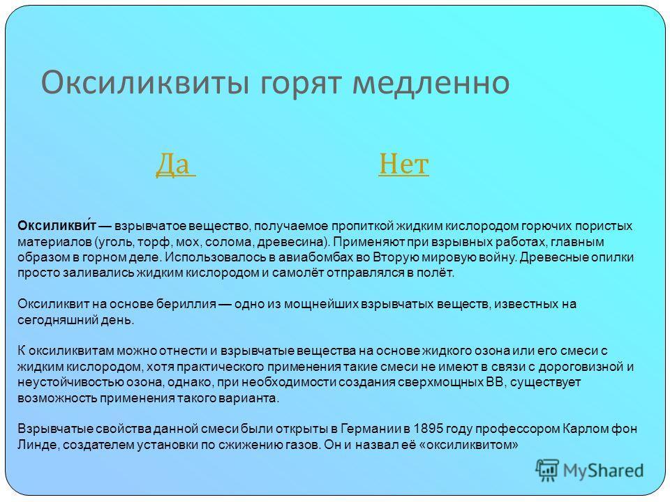 Оксиликвиты горят медленно Да Нет Да Нет Оксиликви́т взрывчатое вещество, получаемое пропиткой жидким кислородом горючих пористых материалов (уголь, торф, мох, солома, древесина). Применяют при взрывных работах, главным образом в горном деле. Использ