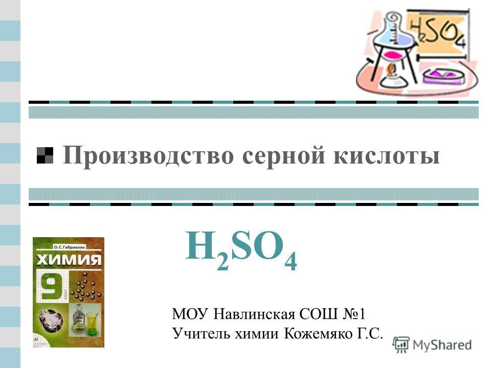 Производство серной кислоты H 2 SO 4 МОУ Навлинская СОШ 1 Учитель химии Кожемяко Г.С.