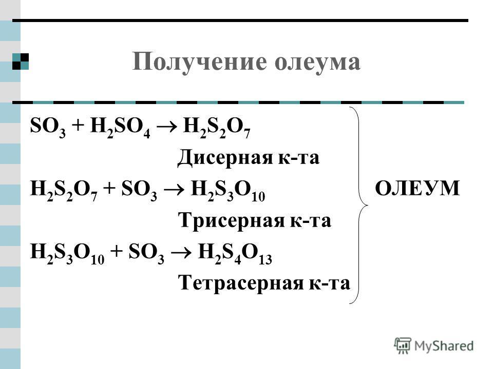 Получение олеума SO 3 + H 2 SO 4 H 2 S 2 O 7 Дисерная к-та H 2 S 2 O 7 + SO 3 H 2 S 3 O 10 ОЛЕУМ Трисерная к-та H 2 S 3 O 10 + SO 3 H 2 S 4 O 13 Тетрасерная к-та