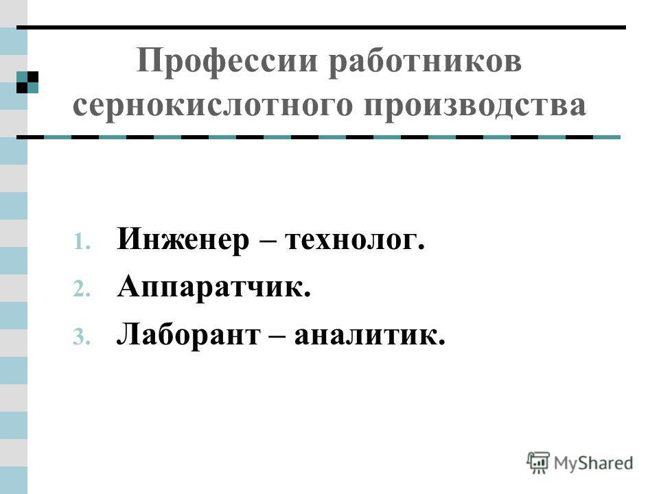 Профессии работников сернокислотного производства 1. Инженер – технолог. 2. Аппаратчик. 3. Лаборант – аналитик.