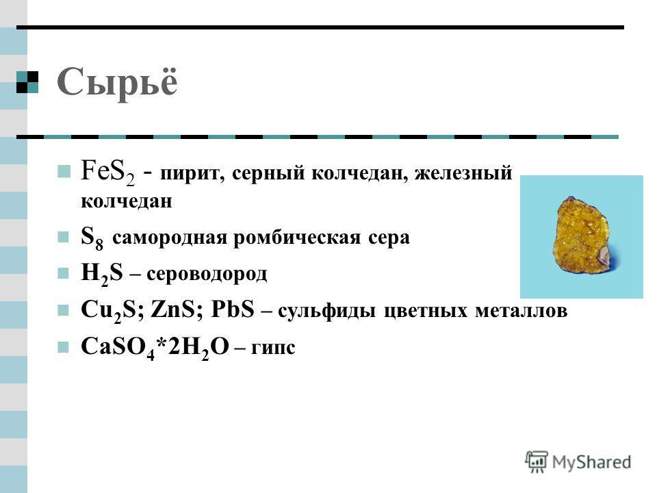 Сырьё FeS 2 - пирит, серный колчедан, железный колчедан S 8 самородная ромбическая сера H 2 S – сероводород Сu 2 S; ZnS; PbS – сульфиды цветных металлов CaSO 4 *2H 2 O – гипс