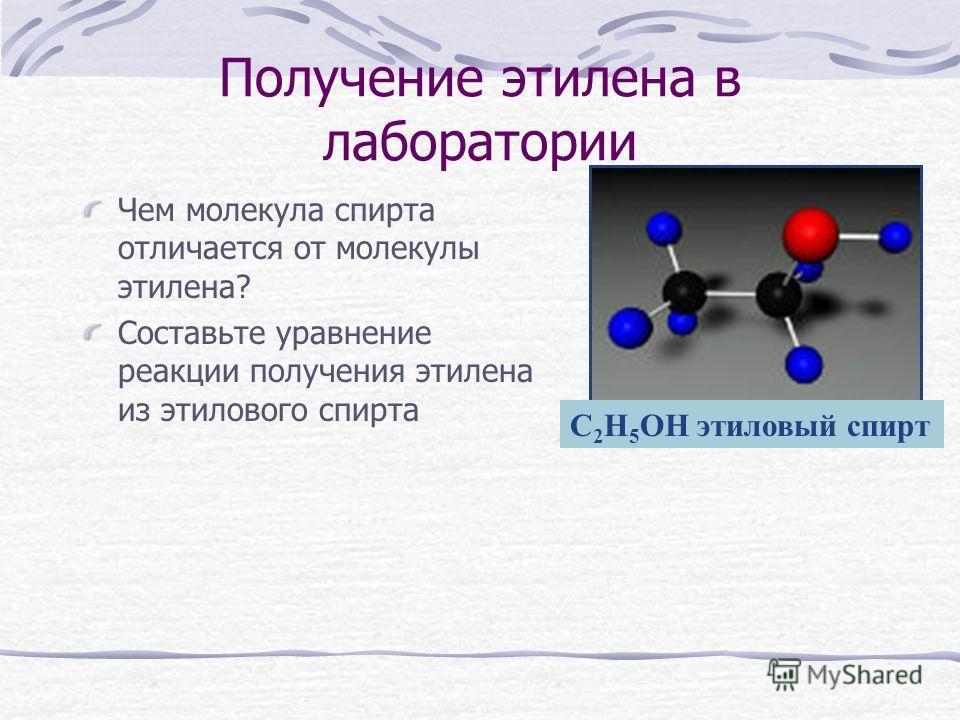 Получение этилена в лаборатории Чем молекула спирта отличается от молекулы этилена? Составьте уравнение реакции получения этилена из этилового спирта С 2 Н 5 ОН этиловый спирт