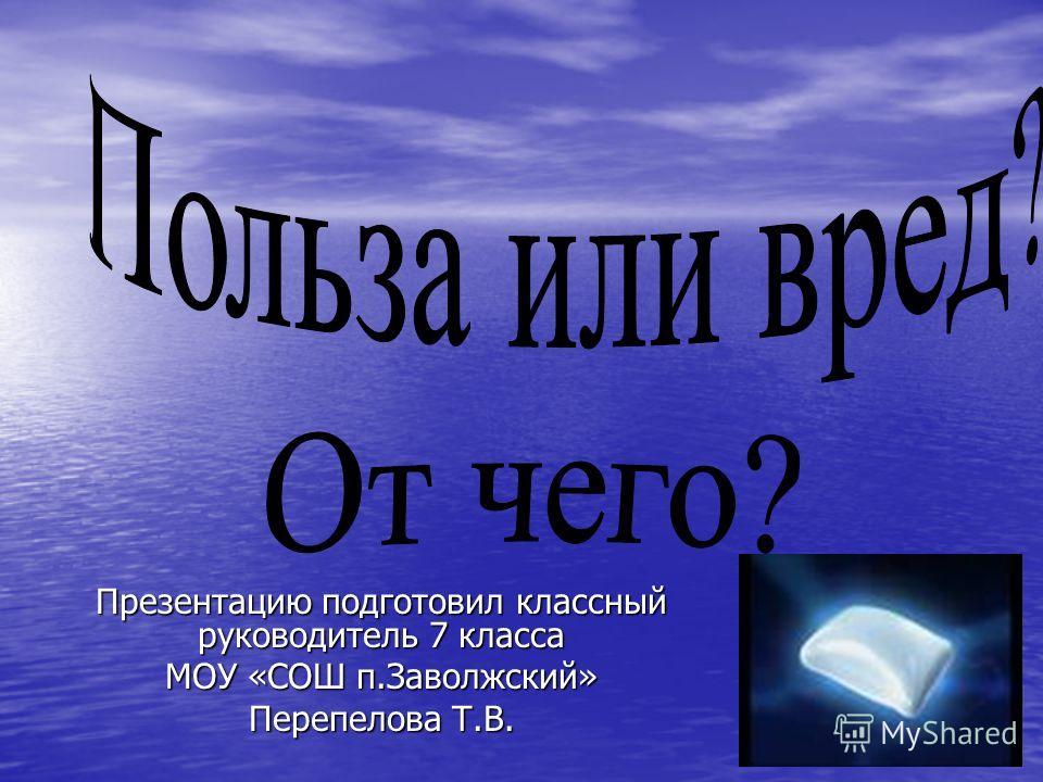 Презентацию подготовил классный руководитель 7 класса МОУ «СОШ п.Заволжский» Перепелова Т.В.