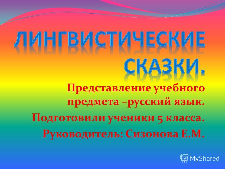 Представление учебного предмета –русский язык. Подготовили ученики 5 класса. Руководитель: Сизонова Е.М.