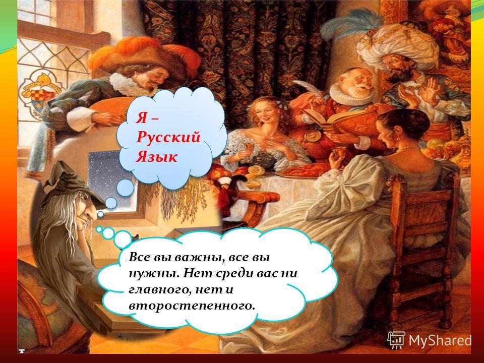 Я – Русский Язык Все вы важны, все вы нужны. Нет среди вас ни главного, нет и второстепенного.