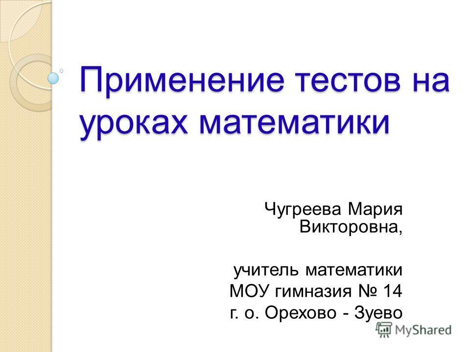 Применение тестов на уроках математики Чугреева Мария Викторовна, учитель математики МОУ гимназия 14 г. о. Орехово - Зуево