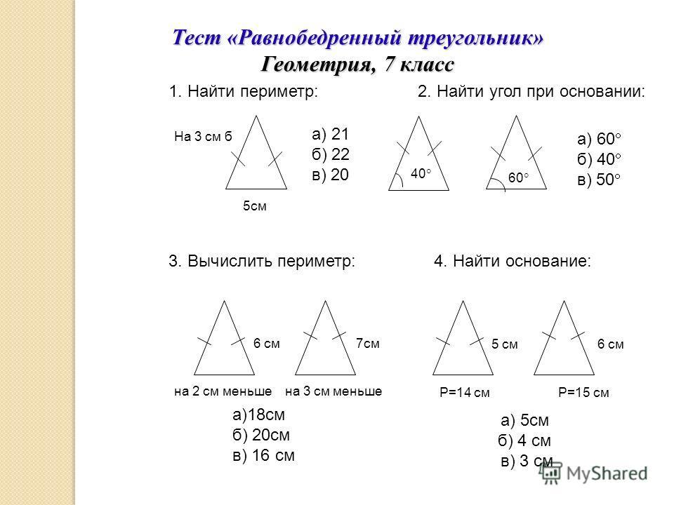 1. Найти периметр: а) 21 б) 22 в) 20 5см Тест «Равнобедренный треугольник» Геометрия, 7 класс На 3 см б 2. Найти угол при основании: 40 60 а) 60 б) 40 в) 50 3. Вычислить периметр: на 2 см меньше на 3 см меньше 6 см 7см а)18см б) 20см в) 16 см а) 5см
