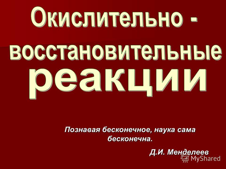 Познавая бесконечное, наука сама бесконечна. Д.И. Менделеев