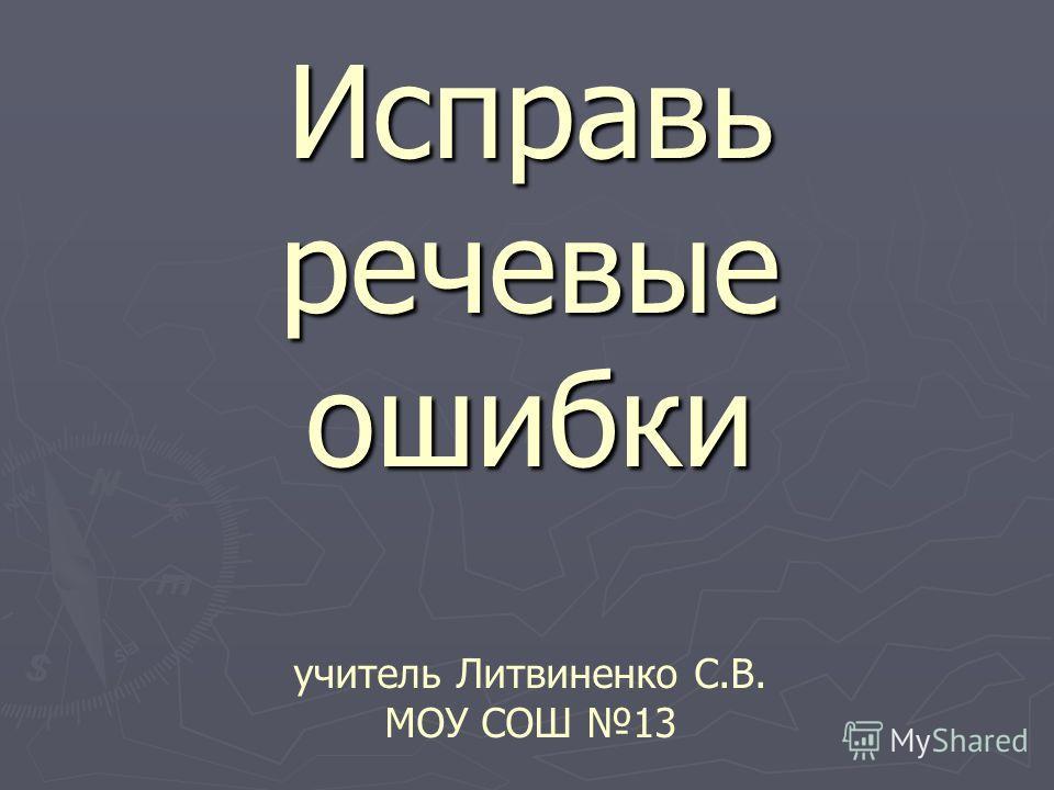 Исправь речевые ошибки Исправь речевые ошибки учитель Литвиненко С.В. МОУ СОШ 13