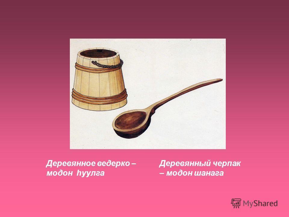 Деревянное ведерко – модон hуулга Деревянный черпак – модон шанага