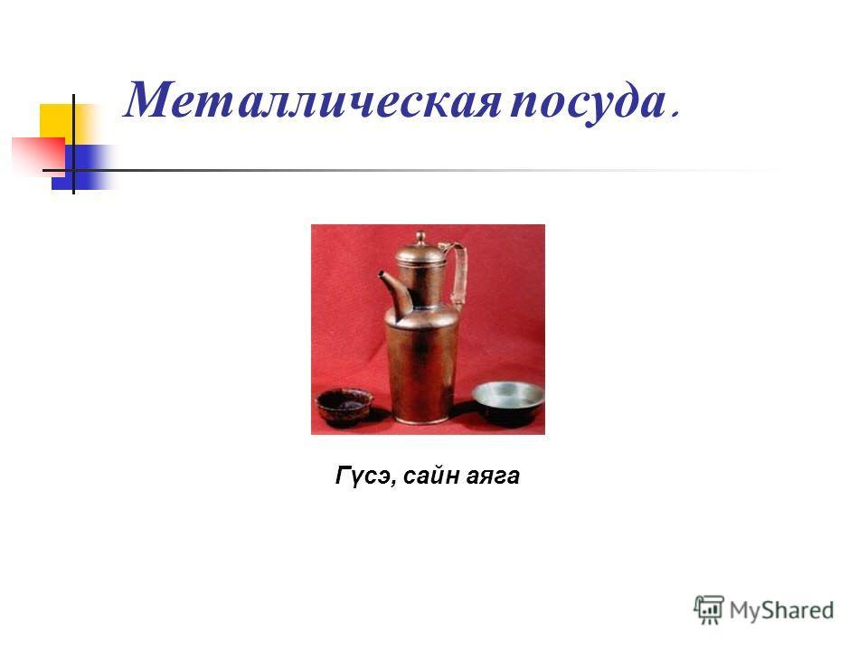 Металлическая посуда. Гγсэ, сайн аяга