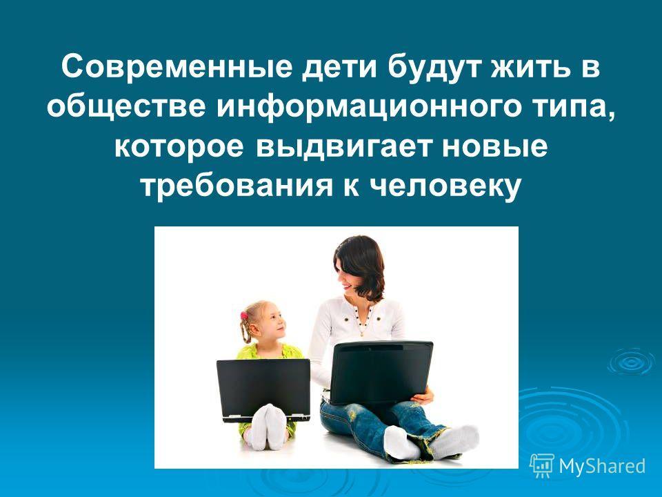 Современные дети будут жить в обществе информационного типа, которое выдвигает новые требования к человеку