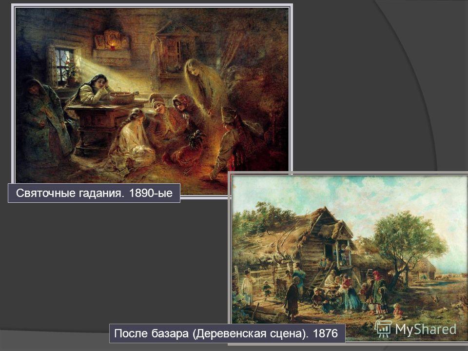 Святочные гадания. 1890-ые После базара (Деревенская сцена). 1876